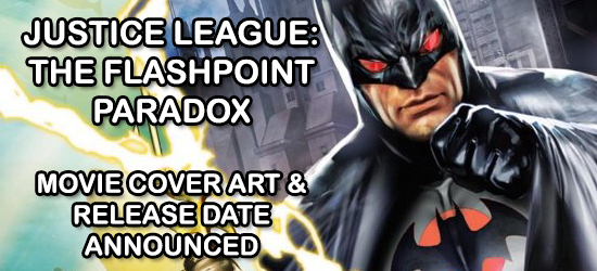 Hollywood Gone Geek. DCAU, DCU, Flashpoint, Justice League, Animated Movie, DVD, Blu-ray, Justice League: The Flashpoint Paradox, Jay Oliva, The Flash, Batman, Aquaman, Flashpoint Paradox, DC Universe, @HwoodGoneGeek, HGG, New 52, Justice League Movie, News, Entertainment, Box Cover, Release date, Cover Art, Home Video, Warner Bros., Reveal, Wonder Woman, Aquaman
